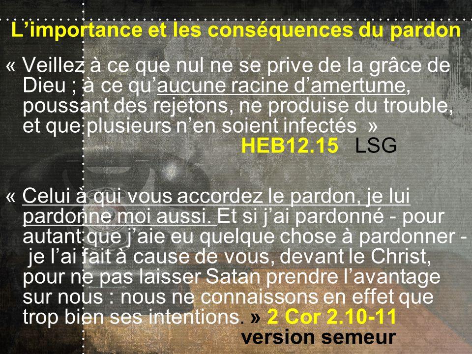 Limportance et les conséquences du pardon « Veillez à ce que nul ne se prive de la grâce de Dieu ; à ce quaucune racine damertume, poussant des rejeto
