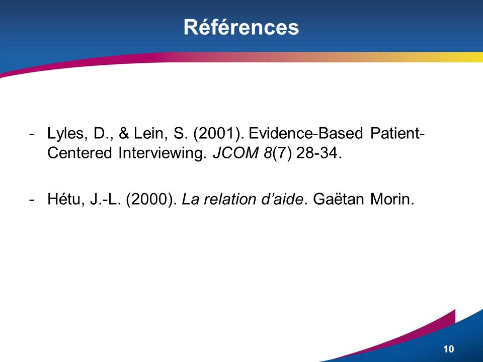 10 Références -Lyles, D., & Lein, S. (2001). Evidence-Based Patient- Centered Interviewing. JCOM 8(7) 28-34. -Hétu, J.-L. (2000). La relation daide. G