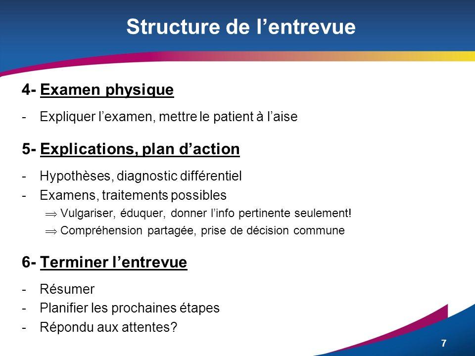 7 Structure de lentrevue 4- Examen physique - Expliquer lexamen, mettre le patient à laise 5- Explications, plan daction -Hypothèses, diagnostic diffé