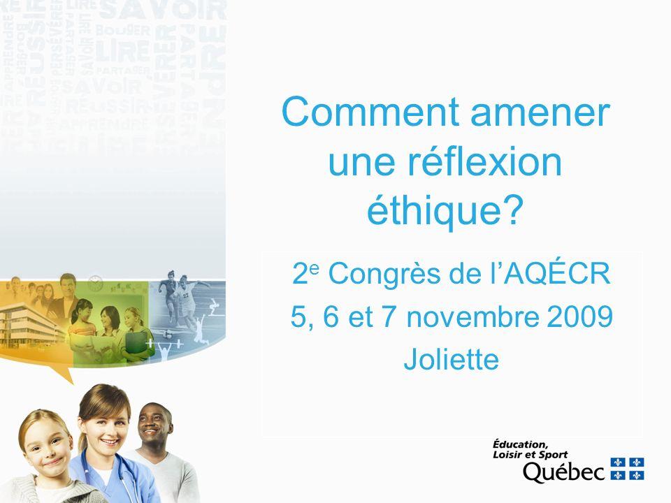 Comment amener une réflexion éthique? 2 e Congrès de lAQÉCR 5, 6 et 7 novembre 2009 Joliette