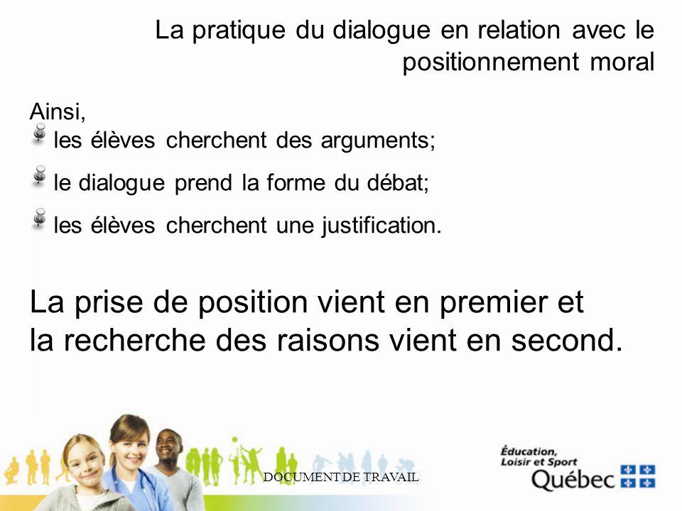 DOCUMENT DE TRAVAIL La pratique du dialogue en relation avec le positionnement moral Ainsi, les élèves cherchent des arguments; le dialogue prend la f