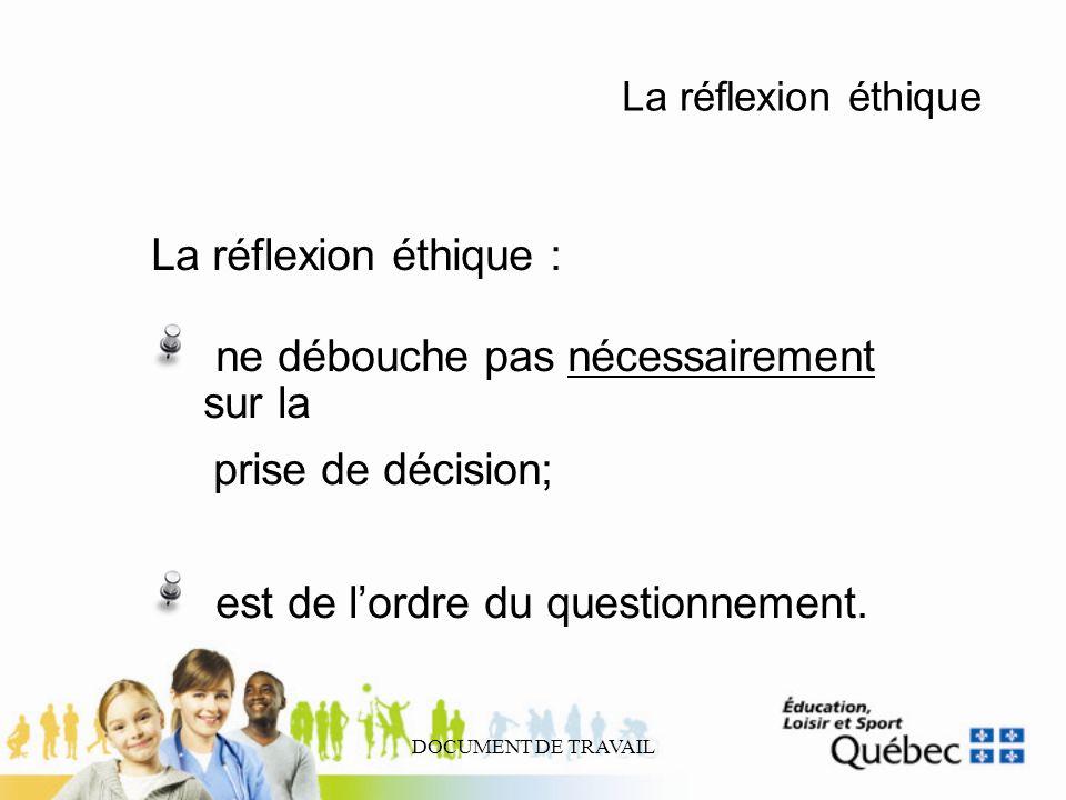 DOCUMENT DE TRAVAIL La réflexion éthique La réflexion éthique : ne débouche pas nécessairement sur la prise de décision; est de lordre du questionneme