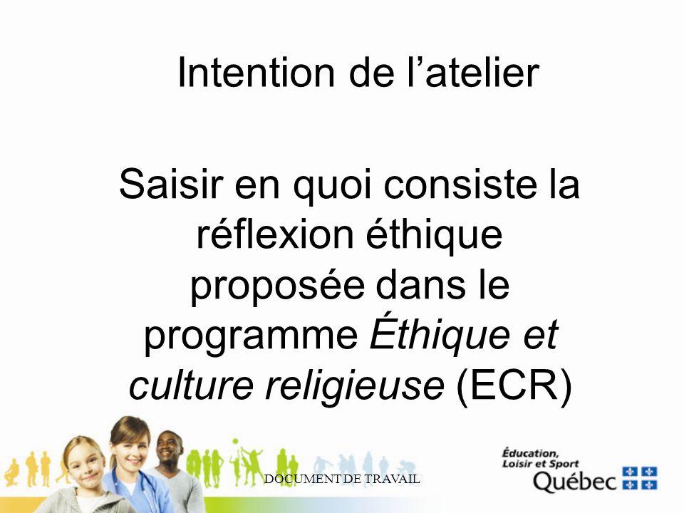 DOCUMENT DE TRAVAIL Intention de latelier Saisir en quoi consiste la réflexion éthique proposée dans le programme Éthique et culture religieuse (ECR)