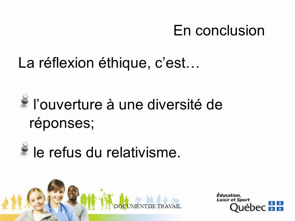 DOCUMENT DE TRAVAIL En conclusion La réflexion éthique, cest… louverture à une diversité de réponses; le refus du relativisme.