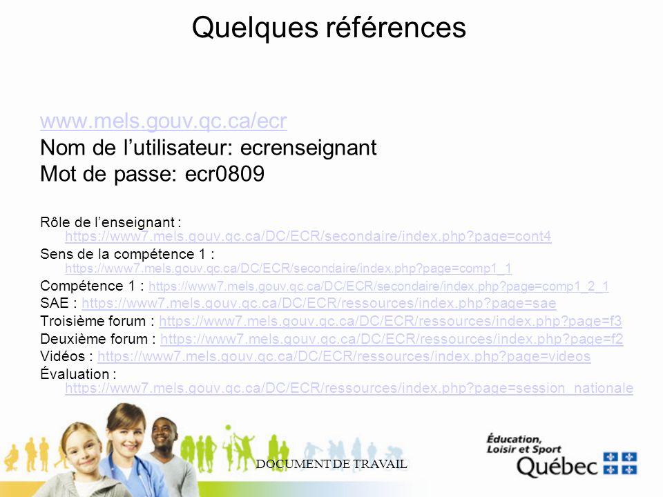 DOCUMENT DE TRAVAIL Quelques références www.mels.gouv.qc.ca/ecr Nom de lutilisateur: ecrenseignant Mot de passe: ecr0809 Rôle de lenseignant : https:/