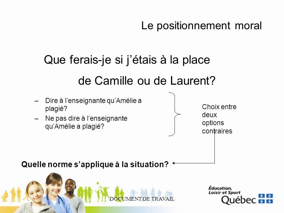 DOCUMENT DE TRAVAIL Le positionnement moral Que ferais-je si jétais à la place de Camille ou de Laurent? –Dire à lenseignante quAmélie a plagié? –Ne p