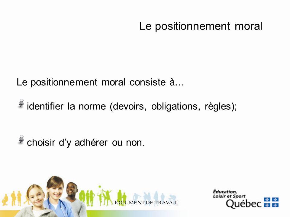 DOCUMENT DE TRAVAIL Le positionnement moral Le positionnement moral consiste à… identifier la norme (devoirs, obligations, règles); choisir dy adhérer