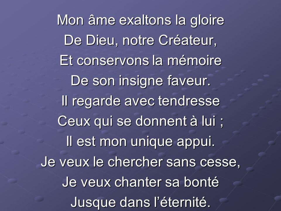 Mon âme exaltons la gloire De Dieu, notre Créateur, Et conservons la mémoire De son insigne faveur.