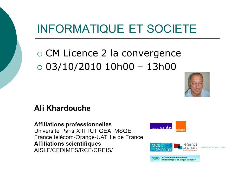 INFORMATIQUE ET SOCIETE CM Licence 2 la convergence 03/10/2010 10h00 – 13h00 Ali Khardouche Affiliations professionnelles Université Paris XIII, IUT G