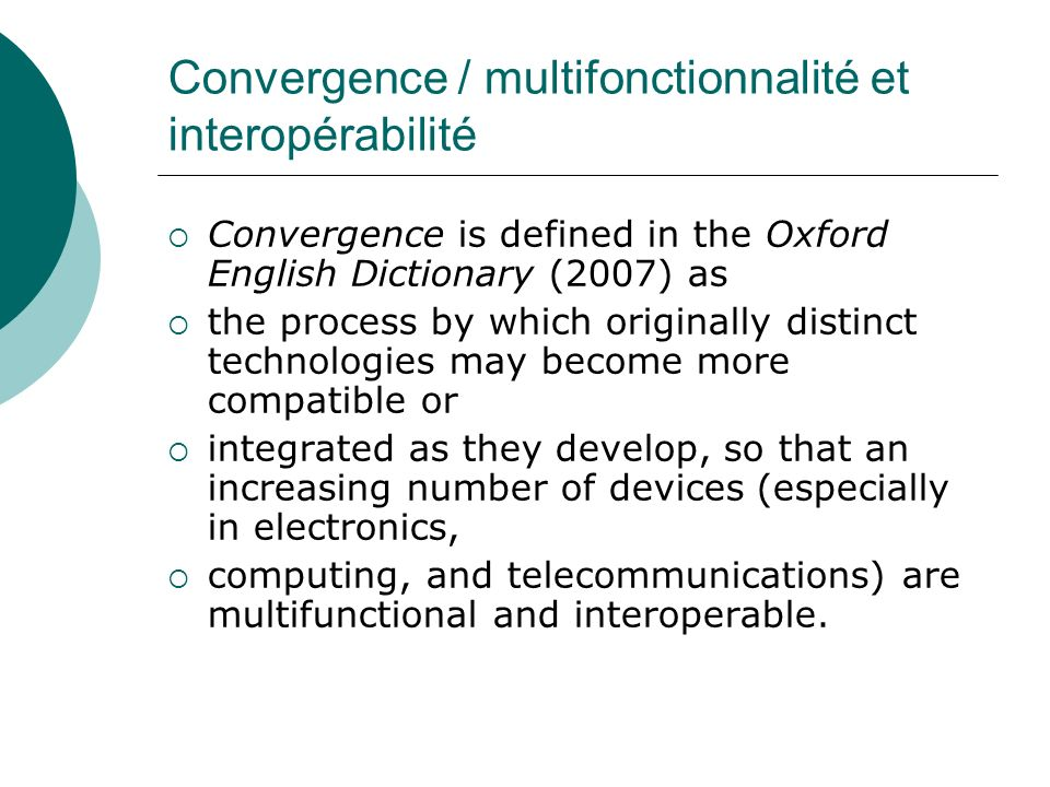 Convergence / multifonctionnalité et interopérabilité Convergence is defined in the Oxford English Dictionary (2007) as the process by which originall