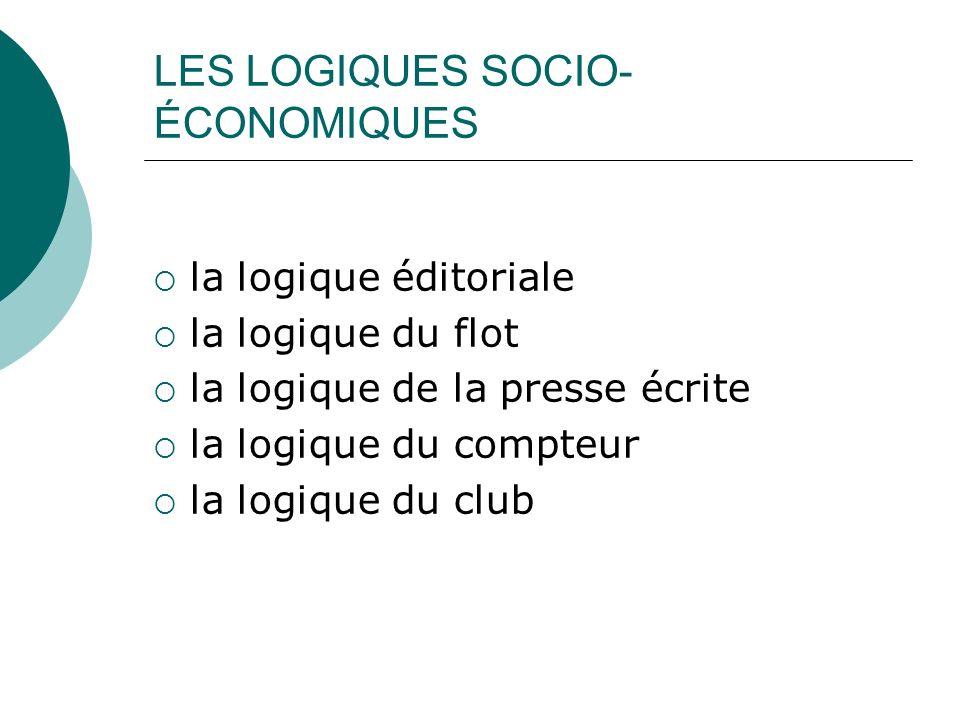 LES LOGIQUES SOCIO- ÉCONOMIQUES la logique éditoriale la logique du flot la logique de la presse écrite la logique du compteur la logique du club