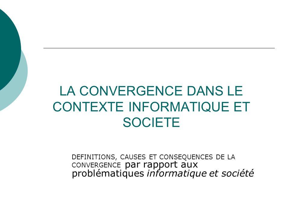 LA CONVERGENCE DANS LE CONTEXTE INFORMATIQUE ET SOCIETE DEFINITIONS, CAUSES ET CONSEQUENCES DE LA CONVERGENCE par rapport aux problématiques informati