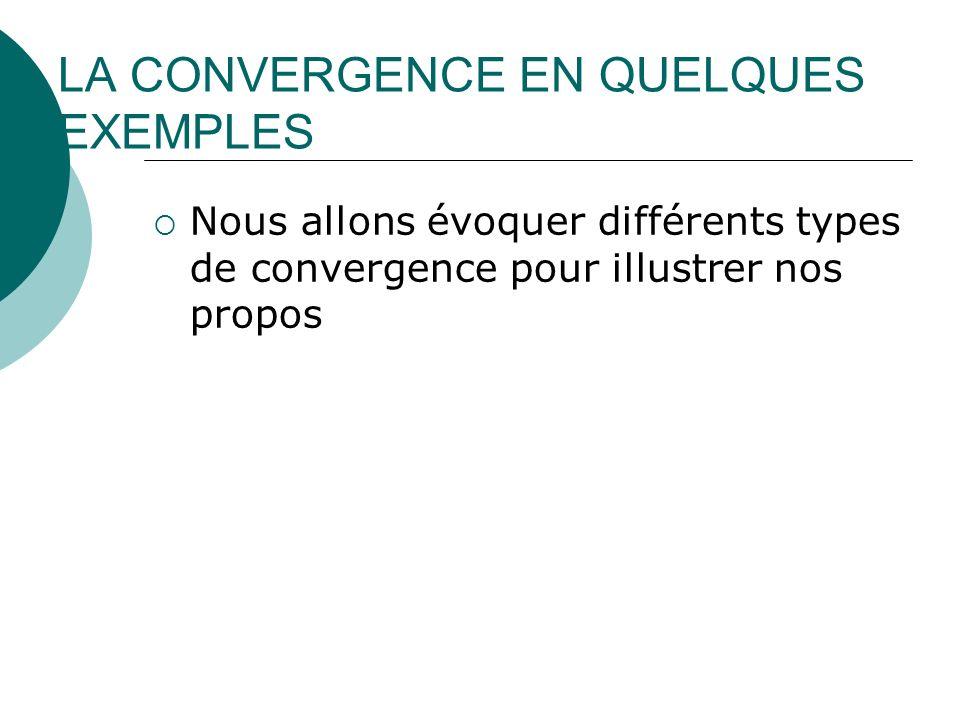 LA CONVERGENCE EN QUELQUES EXEMPLES Nous allons évoquer différents types de convergence pour illustrer nos propos