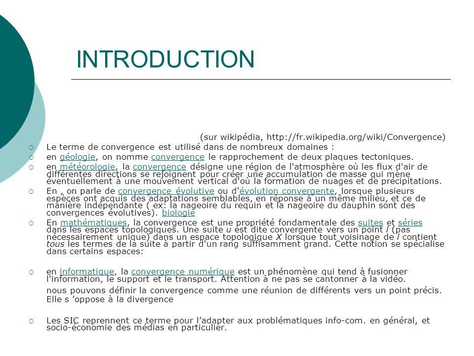 INTRODUCTION (sur wikipédia, http://fr.wikipedia.org/wiki/Convergence) Le terme de convergence est utilisé dans de nombreux domaines : en géologie, on