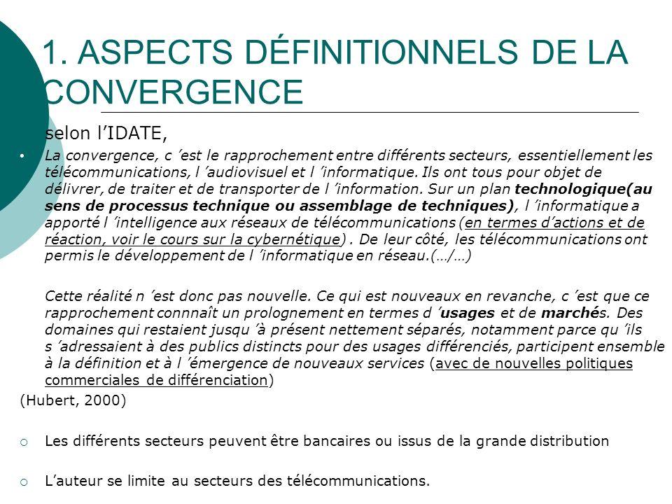 1. ASPECTS DÉFINITIONNELS DE LA CONVERGENCE selon lIDATE, La convergence, c est le rapprochement entre différents secteurs, essentiellement les téléco