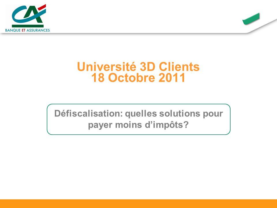 Université 3D Clients 18 Octobre 2011 Défiscalisation: quelles solutions pour payer moins dimpôts