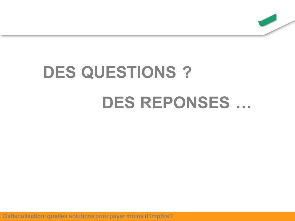 DES QUESTIONS DES REPONSES … Défiscalisation: quelles solutions pour payer moins dimpôts