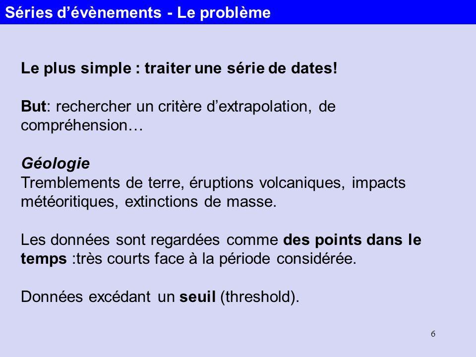 6 Le plus simple : traiter une série de dates! But: rechercher un critère dextrapolation, de compréhension… Géologie Tremblements de terre, éruptions
