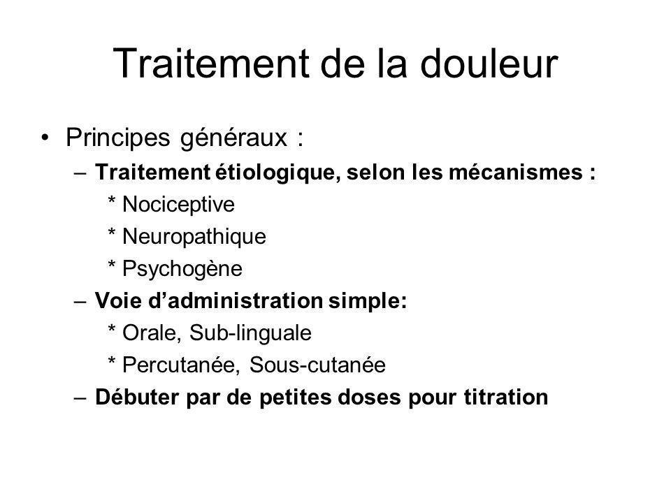 Traitement de la douleur Principes généraux : –Traitement étiologique, selon les mécanismes : * Nociceptive * Neuropathique * Psychogène –Voie dadmini