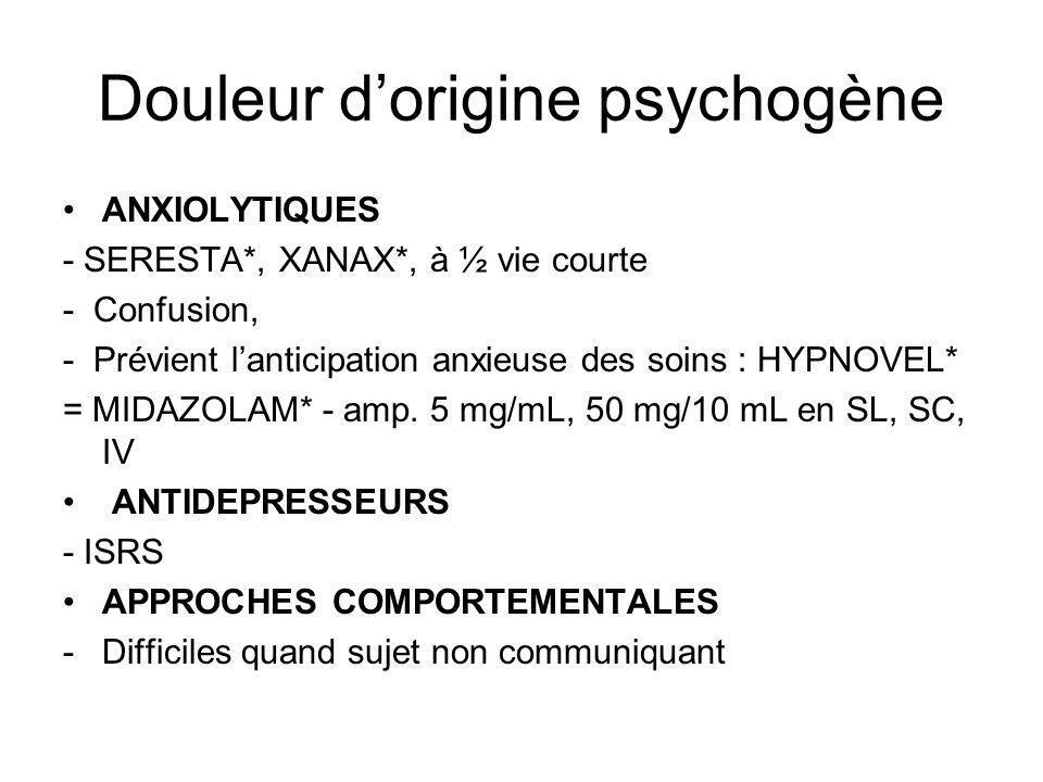 Douleur dorigine psychogène ANXIOLYTIQUES - SERESTA*, XANAX*, à ½ vie courte - Confusion, - Prévient lanticipation anxieuse des soins : HYPNOVEL* = MI