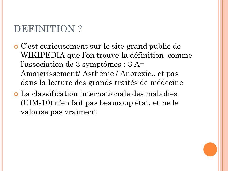 DEFINITION ? Cest curieusement sur le site grand public de WIKIPEDIA que lon trouve la définition comme lassociation de 3 symptômes : 3 A= Amaigrissem