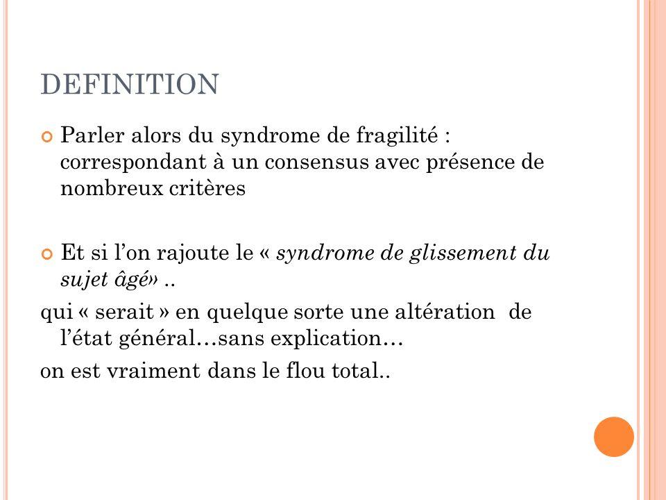 DEFINITION Parler alors du syndrome de fragilité : correspondant à un consensus avec présence de nombreux critères Et si lon rajoute le « syndrome de