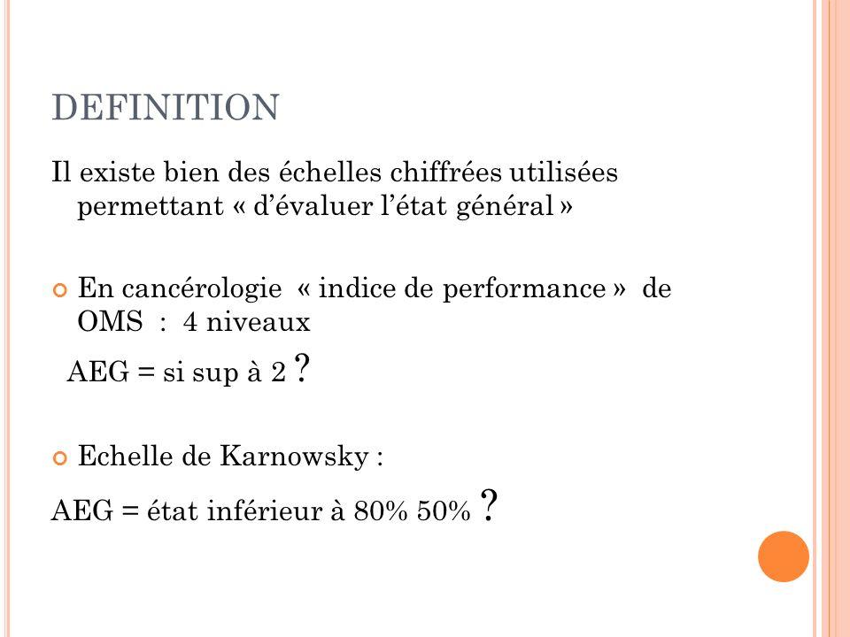 DEFINITION Il existe bien des échelles chiffrées utilisées permettant « dévaluer létat général » En cancérologie « indice de performance » de OMS : 4