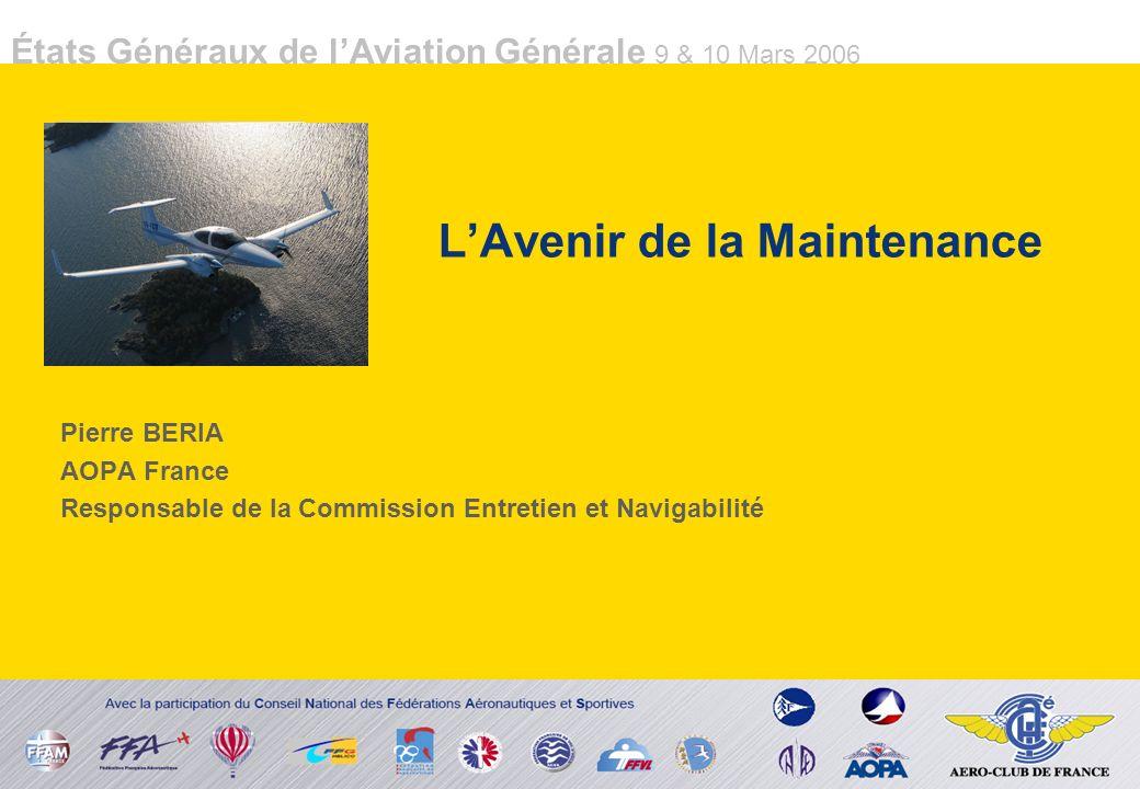 États Généraux de lAviation Générale 9 & 10 Mars 2006 LAvenir de la Maintenance Pierre BERIA AOPA France Responsable de la Commission Entretien et Navigabilité