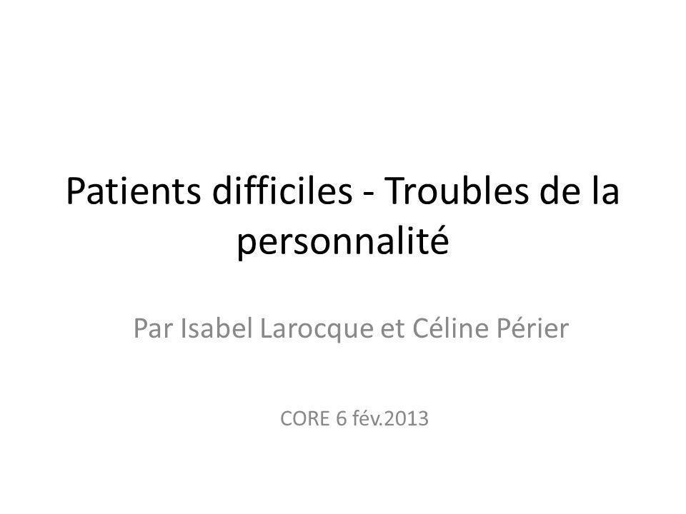 Patients difficiles - Troubles de la personnalité Par Isabel Larocque et Céline Périer CORE 6 fév.2013
