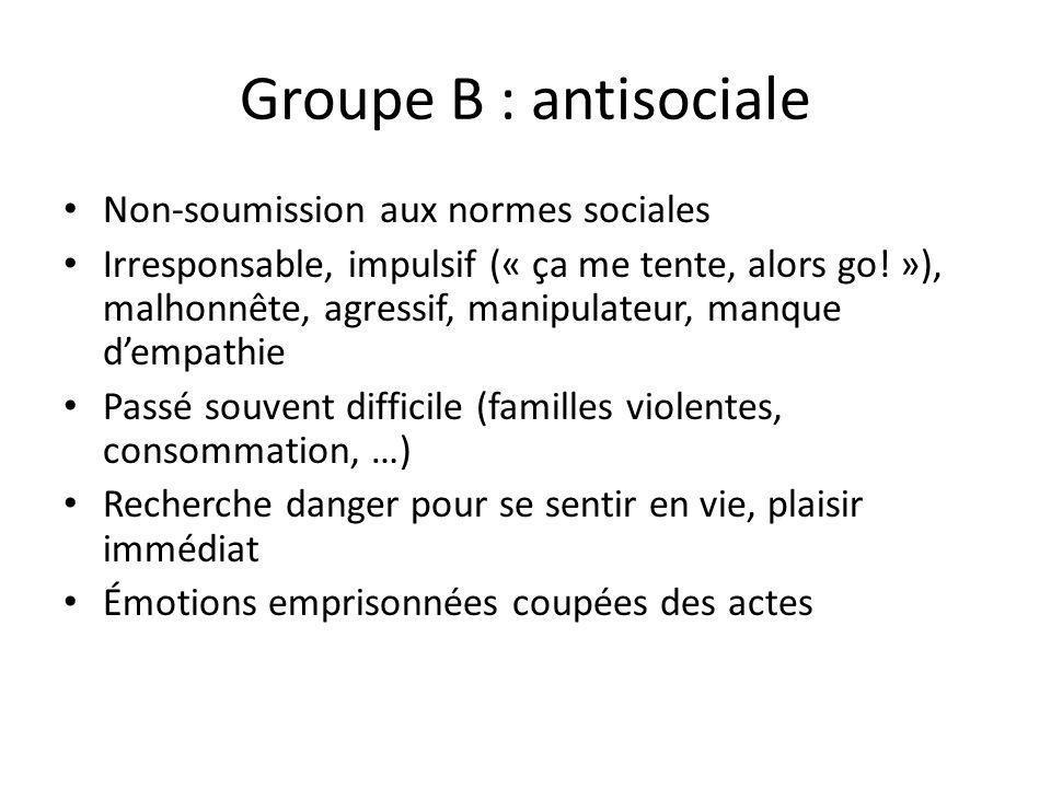 Groupe B : antisociale Non-soumission aux normes sociales Irresponsable, impulsif (« ça me tente, alors go! »), malhonnête, agressif, manipulateur, ma