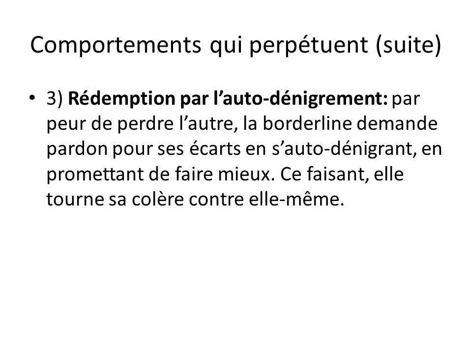 Comportements qui perpétuent (suite) 3) Rédemption par lauto-dénigrement: par peur de perdre lautre, la borderline demande pardon pour ses écarts en s