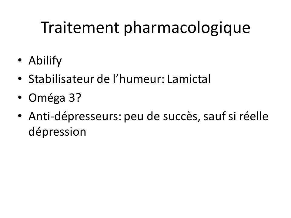 Traitement pharmacologique Abilify Stabilisateur de lhumeur: Lamictal Oméga 3? Anti-dépresseurs: peu de succès, sauf si réelle dépression