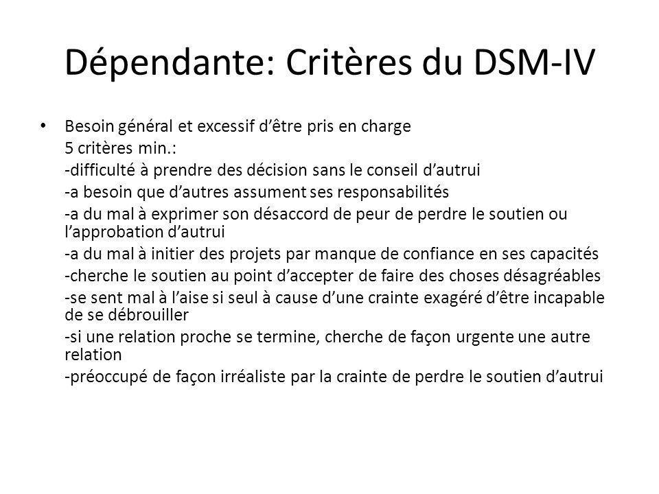 Dépendante: Critères du DSM-IV Besoin général et excessif dêtre pris en charge 5 critères min.: -difficulté à prendre des décision sans le conseil dau