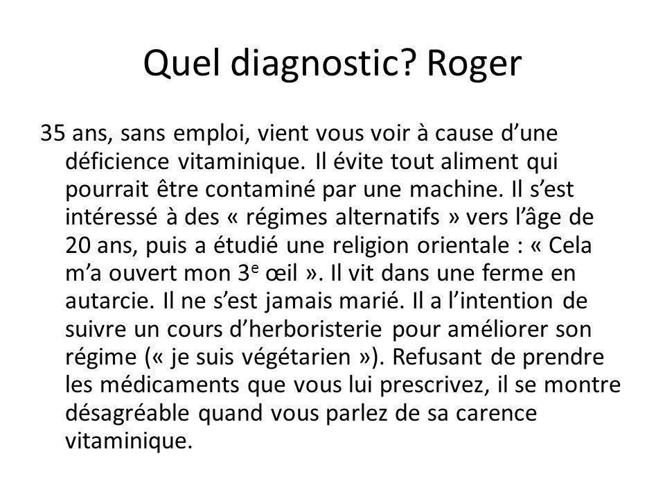 Quel diagnostic? Roger 35 ans, sans emploi, vient vous voir à cause dune déficience vitaminique. Il évite tout aliment qui pourrait être contaminé par