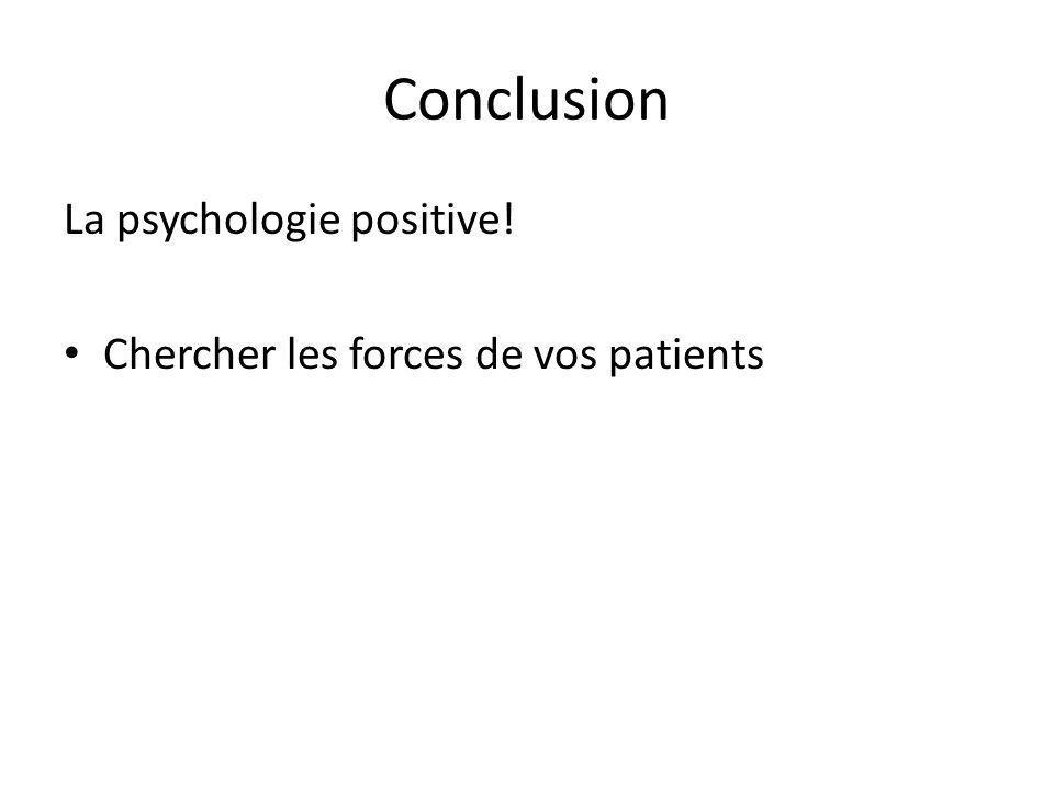 Conclusion La psychologie positive! Chercher les forces de vos patients