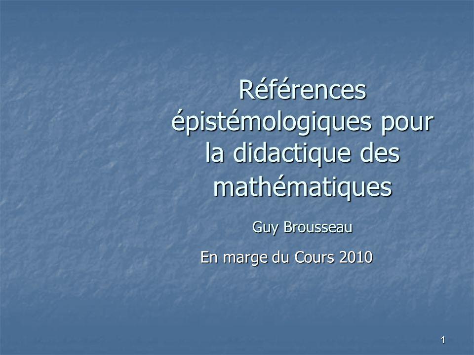 1 Références épistémologiques pour la didactique des mathématiques Guy Brousseau En marge du Cours 2010