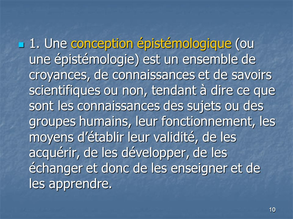 10 1. Une conception épistémologique (ou une épistémologie) est un ensemble de croyances, de connaissances et de savoirs scientifiques ou non, tendant