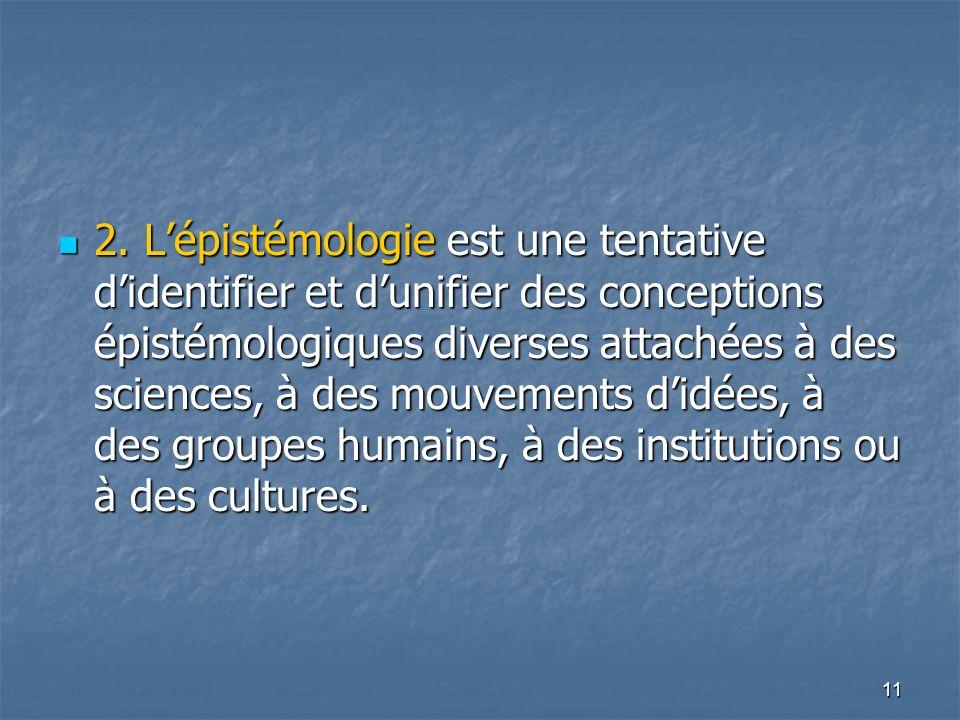 11 2. Lépistémologie est une tentative didentifier et dunifier des conceptions épistémologiques diverses attachées à des sciences, à des mouvements di