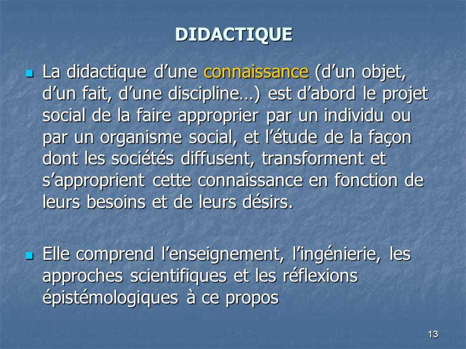 13 DIDACTIQUE La didactique dune connaissance (dun objet, dun fait, dune discipline…) est dabord le projet social de la faire approprier par un indivi