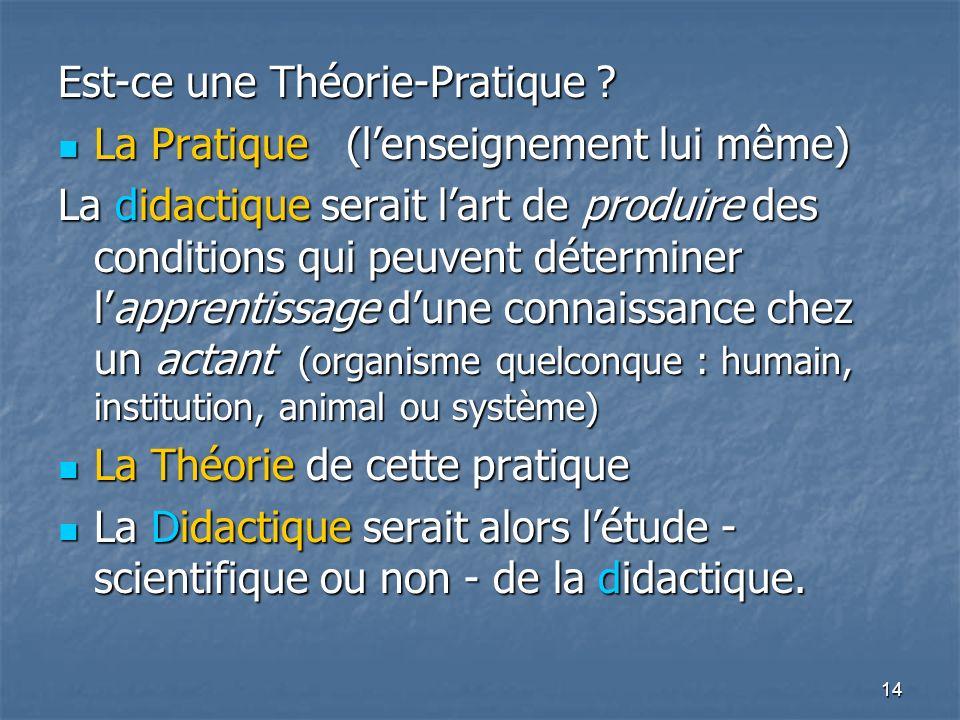 14 Est-ce une Théorie-Pratique ? La Pratique (lenseignement lui même) La Pratique (lenseignement lui même) La didactique serait lart de produire des c