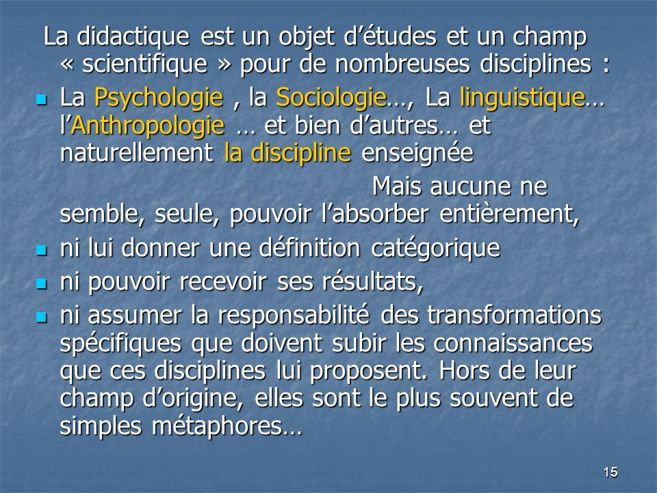 15 La didactique est un objet détudes et un champ « scientifique » pour de nombreuses disciplines : La didactique est un objet détudes et un champ « s