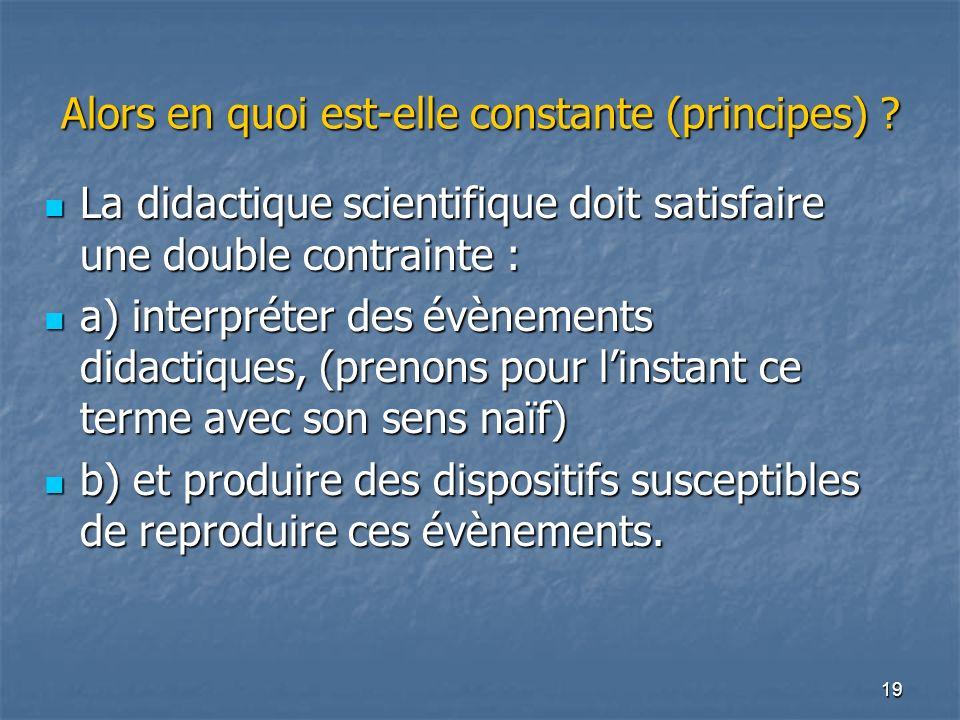 19 Alors en quoi est-elle constante (principes) ? La didactique scientifique doit satisfaire une double contrainte : La didactique scientifique doit s