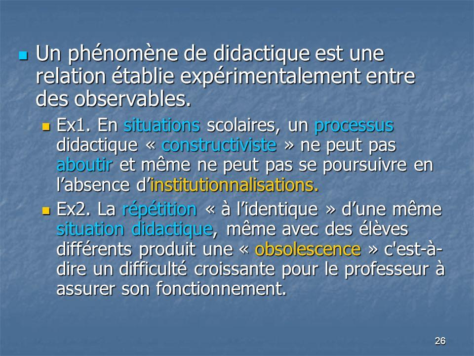 26 Un phénomène de didactique est une relation établie expérimentalement entre des observables. Un phénomène de didactique est une relation établie ex