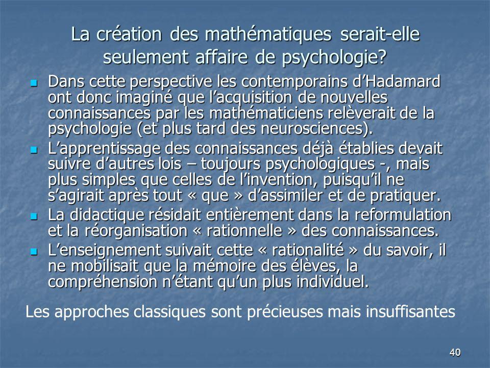 40 La création des mathématiques serait-elle seulement affaire de psychologie? Dans cette perspective les contemporains dHadamard ont donc imaginé que