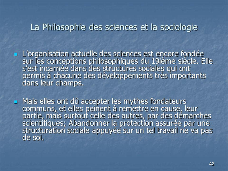 42 La Philosophie des sciences et la sociologie Lorganisation actuelle des sciences est encore fondée sur les conceptions philosophiques du 19ième siè