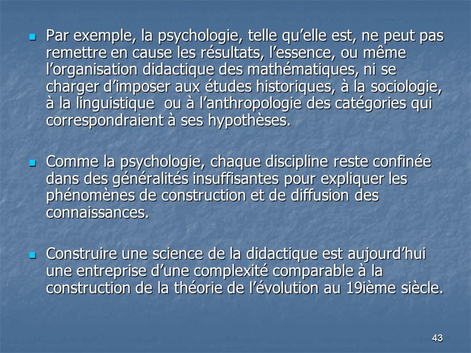 43 Par exemple, la psychologie, telle quelle est, ne peut pas remettre en cause les résultats, lessence, ou même lorganisation didactique des mathémat
