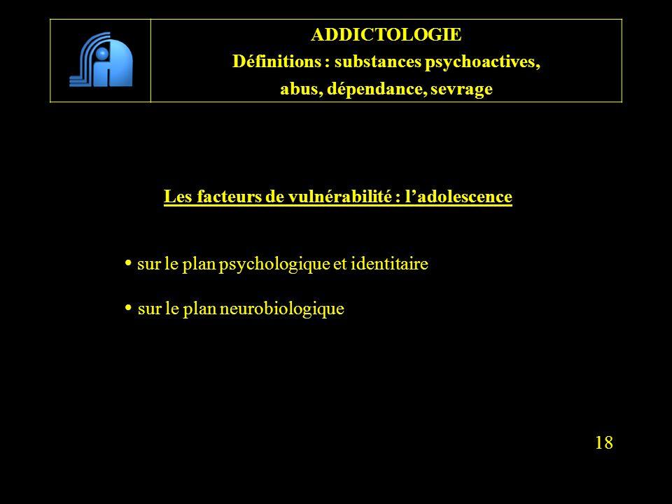 Les facteurs de vulnérabilité : ladolescence sur le plan psychologique et identitaire sur le plan neurobiologique 18 ADDICTOLOGIE Définitions : substa