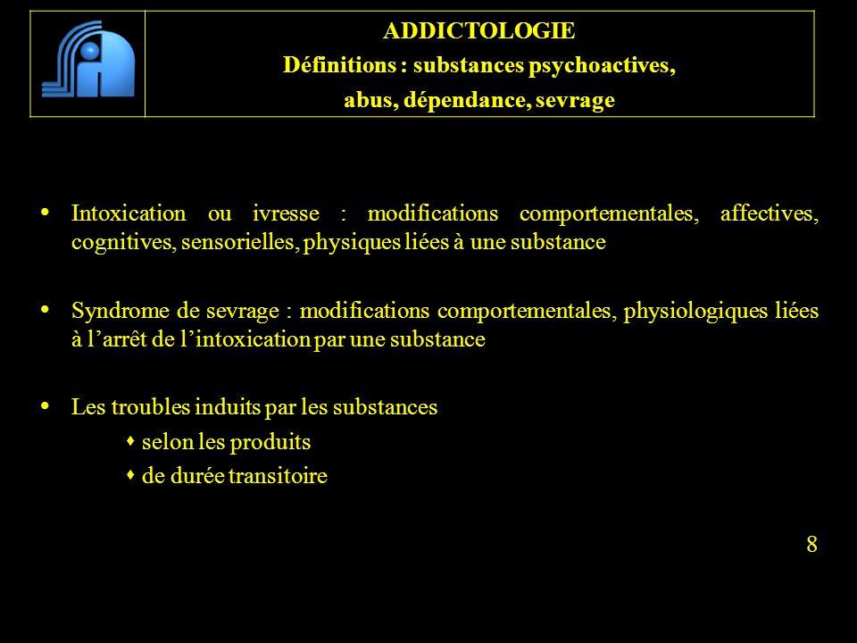 Intoxication ou ivresse : modifications comportementales, affectives, cognitives, sensorielles, physiques liées à une substance Syndrome de sevrage :