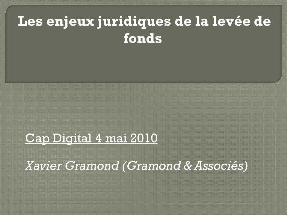 Cap Digital 4 mai 2010 Xavier Gramond (Gramond & Associés) Les enjeux juridiques de la levée de fonds