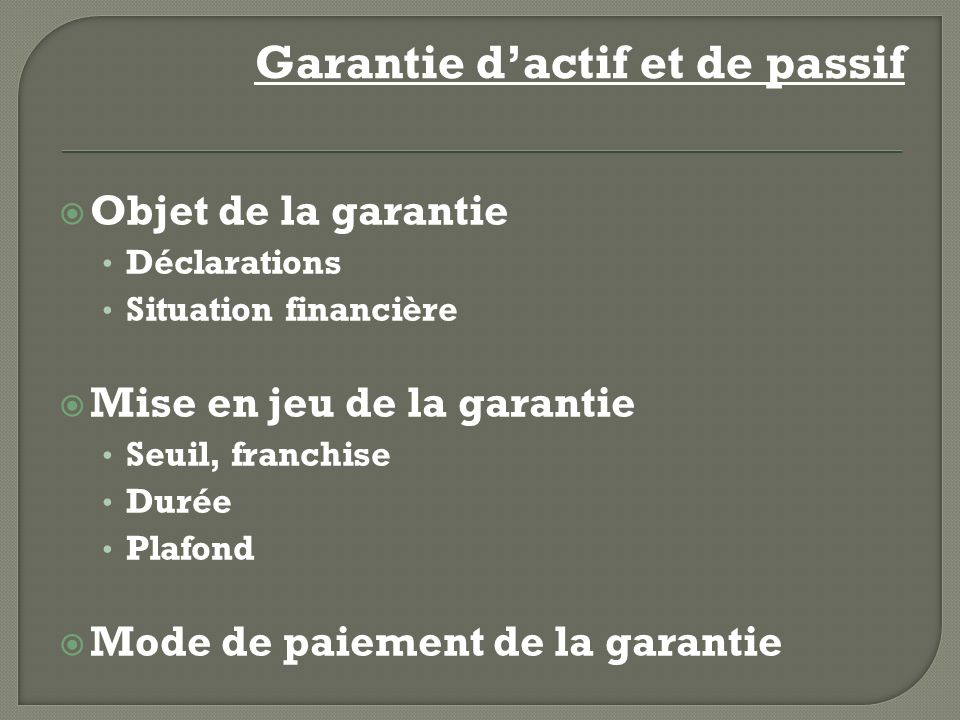 Objet de la garantie Déclarations Situation financière Mise en jeu de la garantie Seuil, franchise Durée Plafond Mode de paiement de la garantie Garantie dactif et de passif